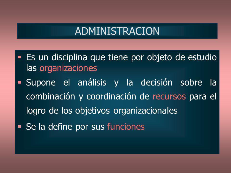Es un disciplina que tiene por objeto de estudio las organizaciones Supone el análisis y la decisión sobre la combinación y coordinación de recursos p