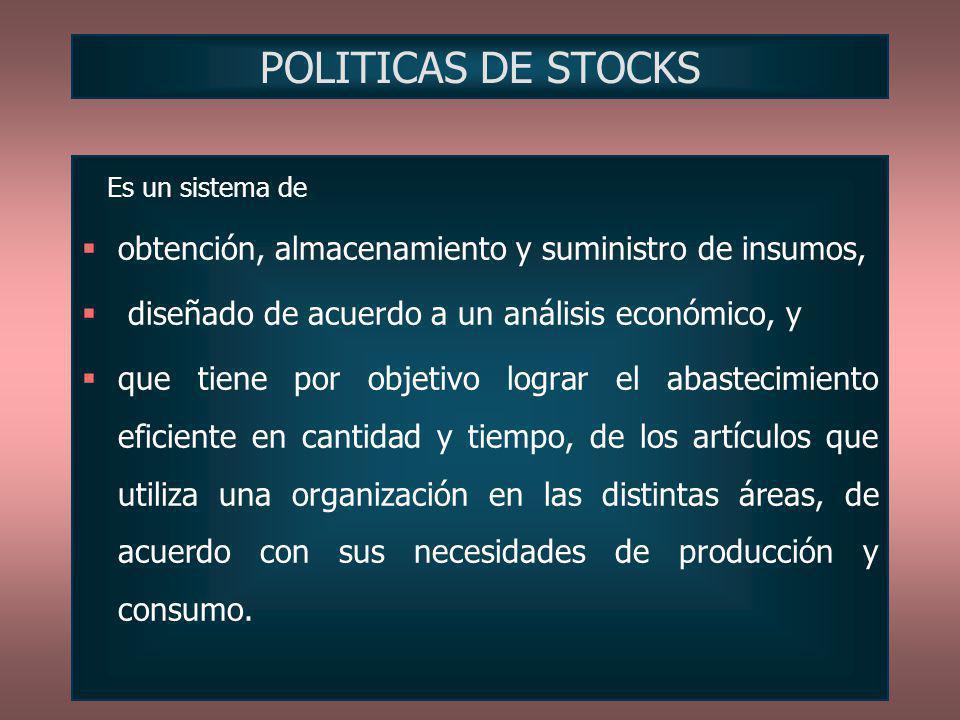 POLITICAS DE STOCKS Es un sistema de obtención, almacenamiento y suministro de insumos, diseñado de acuerdo a un análisis económico, y que tiene por o
