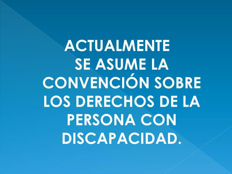 ACTUALMENTE SE ASUME LA CONVENCIÓN SOBRE LOS DERECHOS DE LA PERSONA CON DISCAPACIDAD.