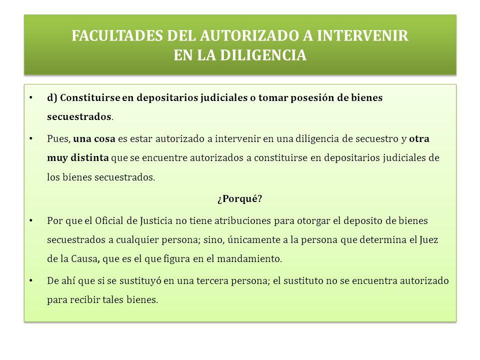FACULTADES DEL AUTORIZADO A INTERVENIR EN LA DILIGENCIA d) Constituirse en depositarios judiciales o tomar posesión de bienes secuestrados.