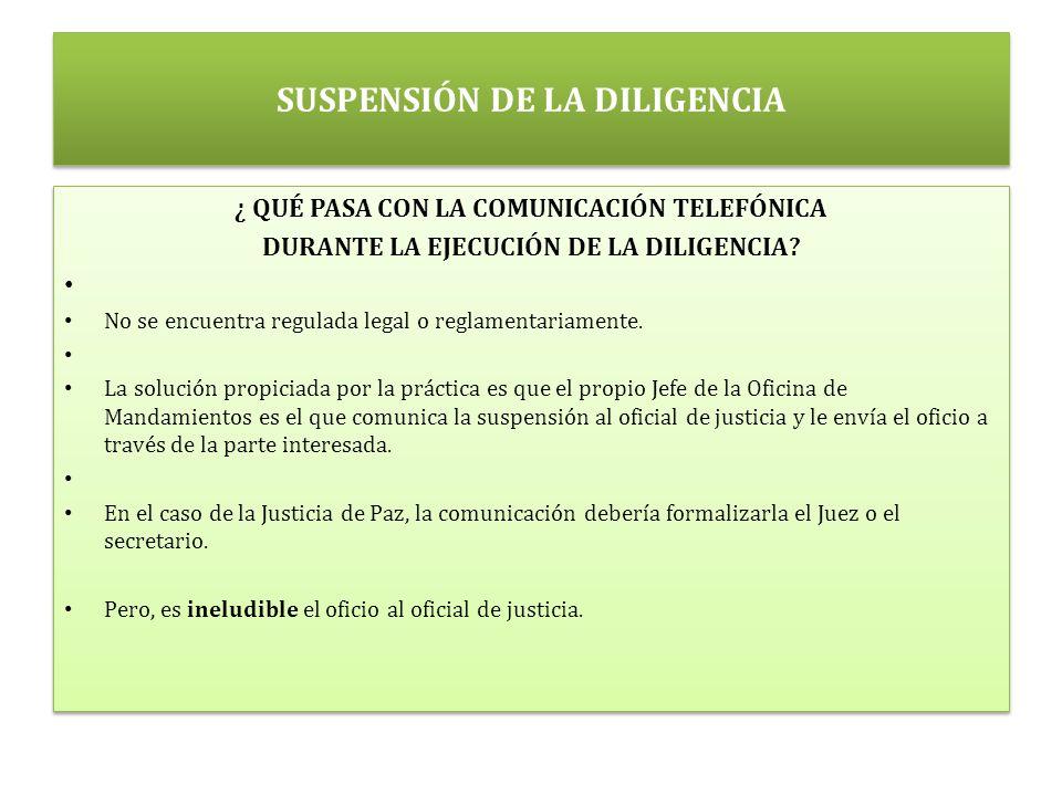 SUSPENSIÓN DE LA DILIGENCIA ¿ QUÉ PASA CON LA COMUNICACIÓN TELEFÓNICA DURANTE LA EJECUCIÓN DE LA DILIGENCIA.