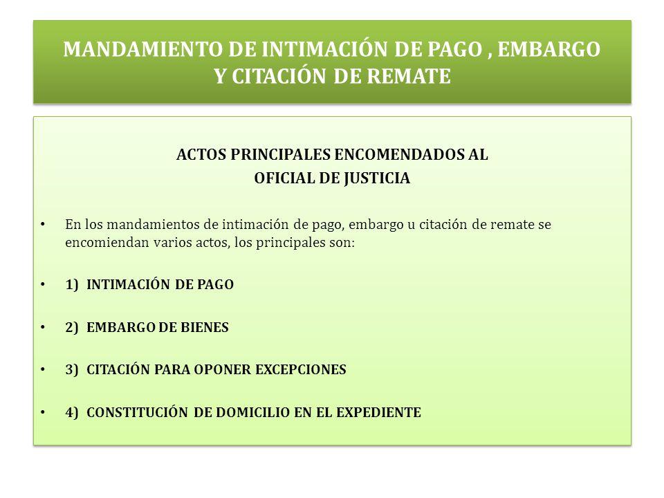 MANDAMIENTO DE INTIMACIÓN DE PAGO, EMBARGO Y CITACIÓN DE REMATE ACTOS PRINCIPALES ENCOMENDADOS AL OFICIAL DE JUSTICIA En los mandamientos de intimación de pago, embargo u citación de remate se encomiendan varios actos, los principales son: 1) INTIMACIÓN DE PAGO 2) EMBARGO DE BIENES 3) CITACIÓN PARA OPONER EXCEPCIONES 4) CONSTITUCIÓN DE DOMICILIO EN EL EXPEDIENTE ACTOS PRINCIPALES ENCOMENDADOS AL OFICIAL DE JUSTICIA En los mandamientos de intimación de pago, embargo u citación de remate se encomiendan varios actos, los principales son: 1) INTIMACIÓN DE PAGO 2) EMBARGO DE BIENES 3) CITACIÓN PARA OPONER EXCEPCIONES 4) CONSTITUCIÓN DE DOMICILIO EN EL EXPEDIENTE
