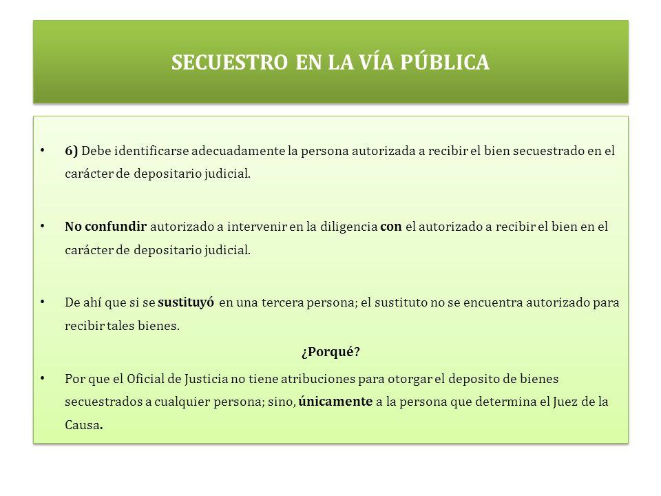SECUESTRO EN LA VÍA PÚBLICA 6) Debe identificarse adecuadamente la persona autorizada a recibir el bien secuestrado en el carácter de depositario judicial.