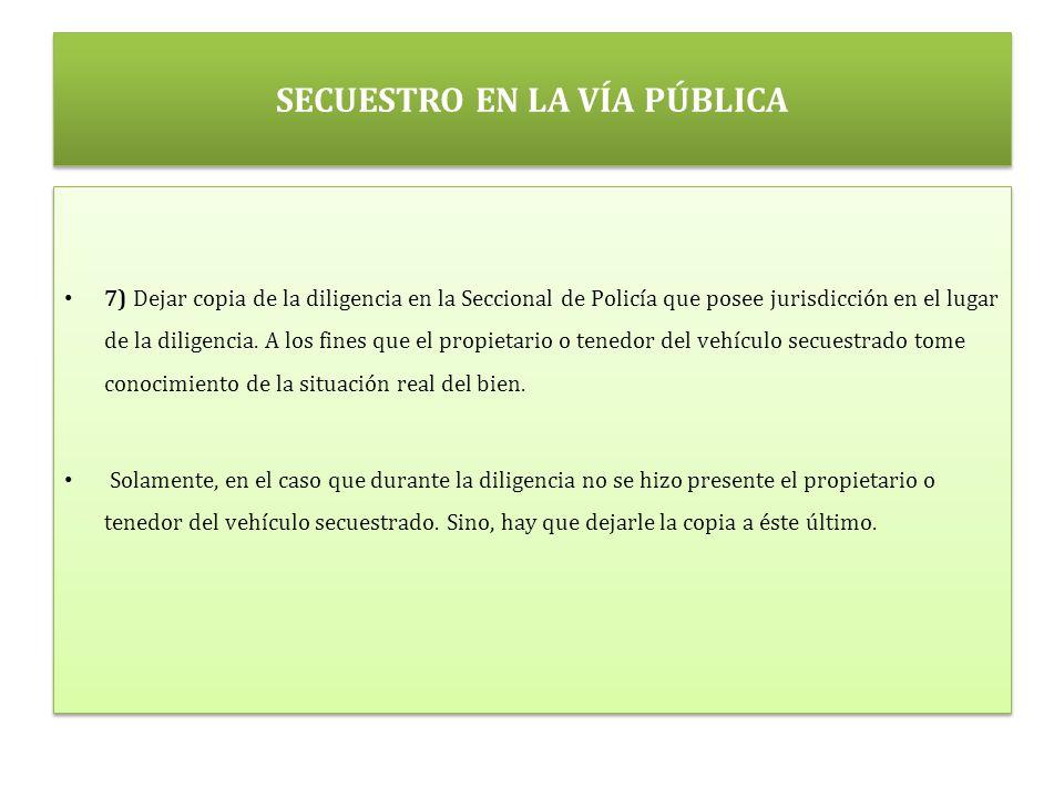SECUESTRO EN LA VÍA PÚBLICA 7) Dejar copia de la diligencia en la Seccional de Policía que posee jurisdicción en el lugar de la diligencia.