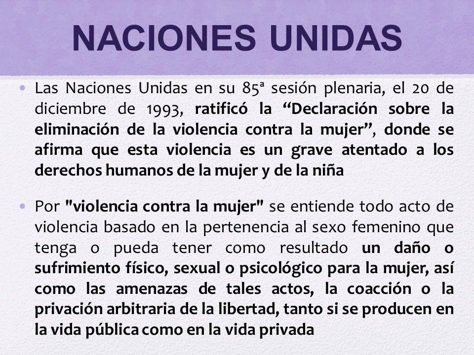 NACIONES UNIDAS Las Naciones Unidas en su 85ª sesión plenaria, el 20 de diciembre de 1993, ratificó la Declaración sobre la eliminación de la violenci