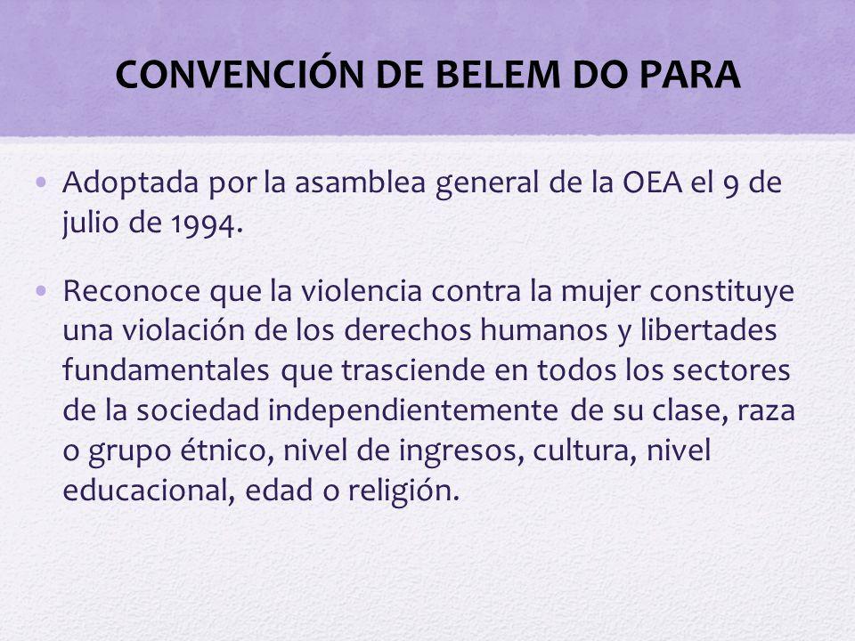 CONVENCIÓN DE BELEM DO PARA Adoptada por la asamblea general de la OEA el 9 de julio de 1994. Reconoce que la violencia contra la mujer constituye una