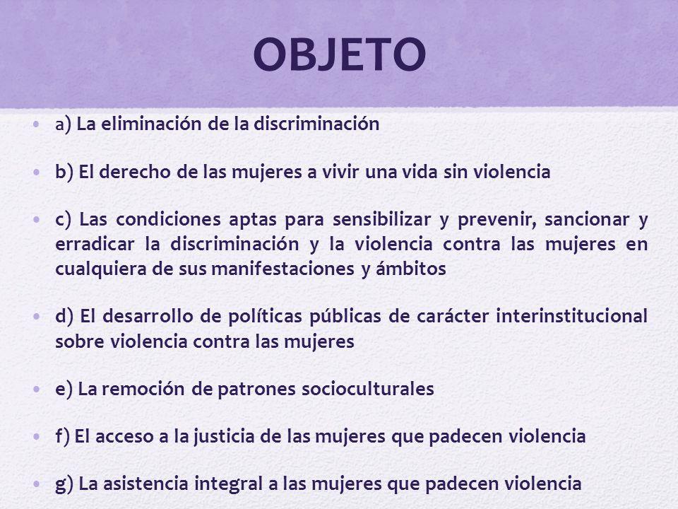 OBJETO a ) La eliminación de la discriminación b) El derecho de las mujeres a vivir una vida sin violencia c) Las condiciones aptas para sensibilizar