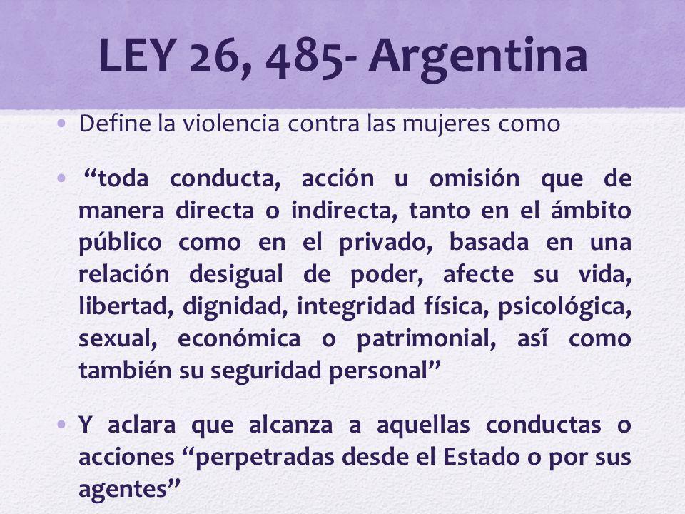 LEY 26, 485- Argentina Define la violencia contra las mujeres como toda conducta, acción u omisión que de manera directa o indirecta, tanto en el ámbi
