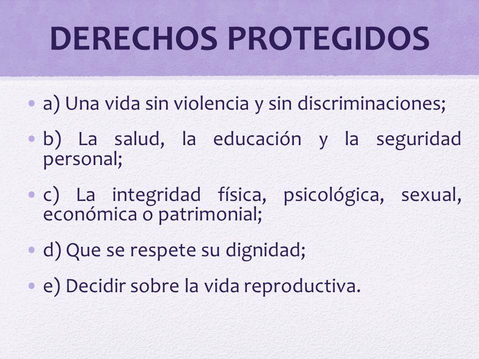 DERECHOS PROTEGIDOS a) Una vida sin violencia y sin discriminaciones; b) La salud, la educación y la seguridad personal; c) La integridad física, psic