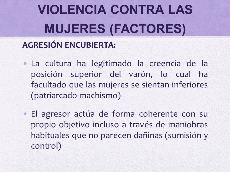 VIOLENCIA CONTRA LAS MUJERES (FACTORES) AGRESIÓN ENCUBIERTA: La cultura ha legitimado la creencia de la posición superior del varón, lo cual ha facult