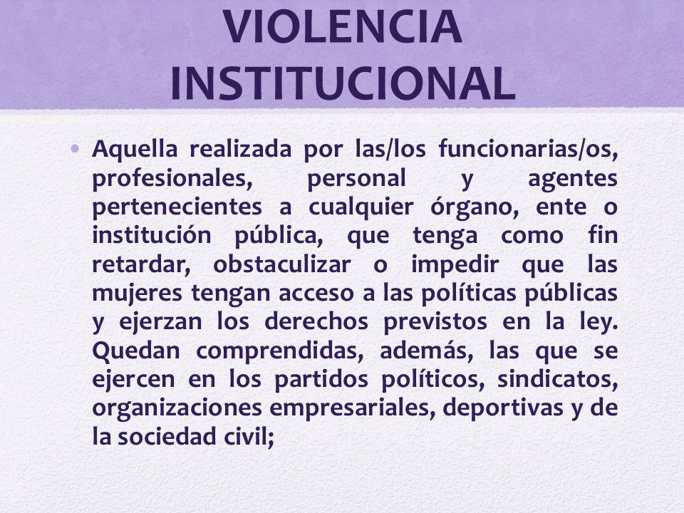 VIOLENCIA INSTITUCIONAL Aquella realizada por las/los funcionarias/os, profesionales, personal y agentes pertenecientes a cualquier órgano, ente o ins