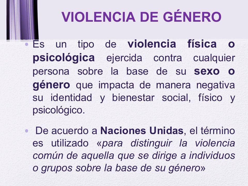 VIOLENCIA DE GÉNERO Es un tipo de violencia física o psicológica ejercida contra cualquier persona sobre la base de su sexo o género que impacta de ma