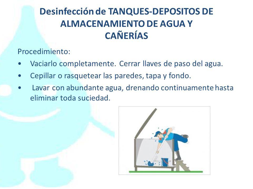 Desinfección de TANQUES-DEPOSITOS DE ALMACENAMIENTO DE AGUA Y CAÑERÍAS Procedimiento: Vaciarlo completamente. Cerrar llaves de paso del agua. Cepillar