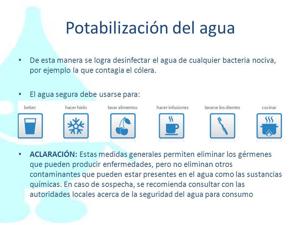 Potabilización del agua De esta manera se logra desinfectar el agua de cualquier bacteria nociva, por ejemplo la que contagia el cólera. El agua segur