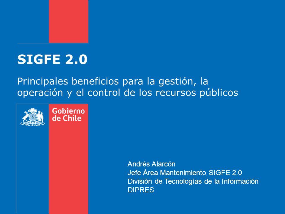 SIGFE 2.0 Principales beneficios para la gestión, la operación y el control de los recursos públicos Andrés Alarcón Jefe Área Mantenimiento SIGFE 2.0