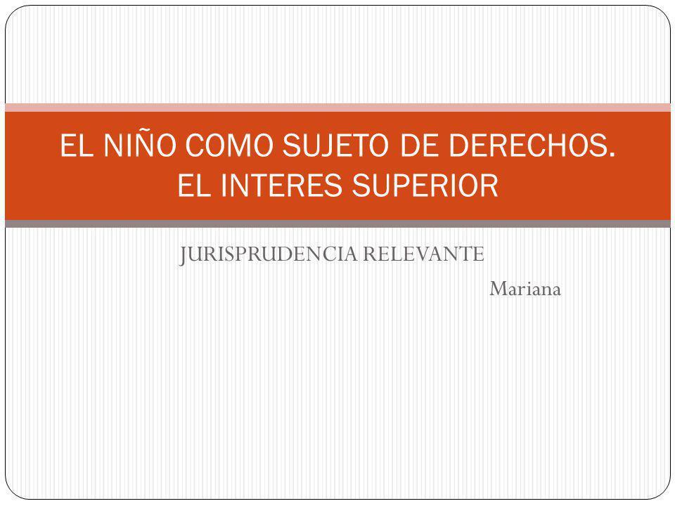 JURISPRUDENCIA RELEVANTE Mariana EL NIÑO COMO SUJETO DE DERECHOS. EL INTERES SUPERIOR