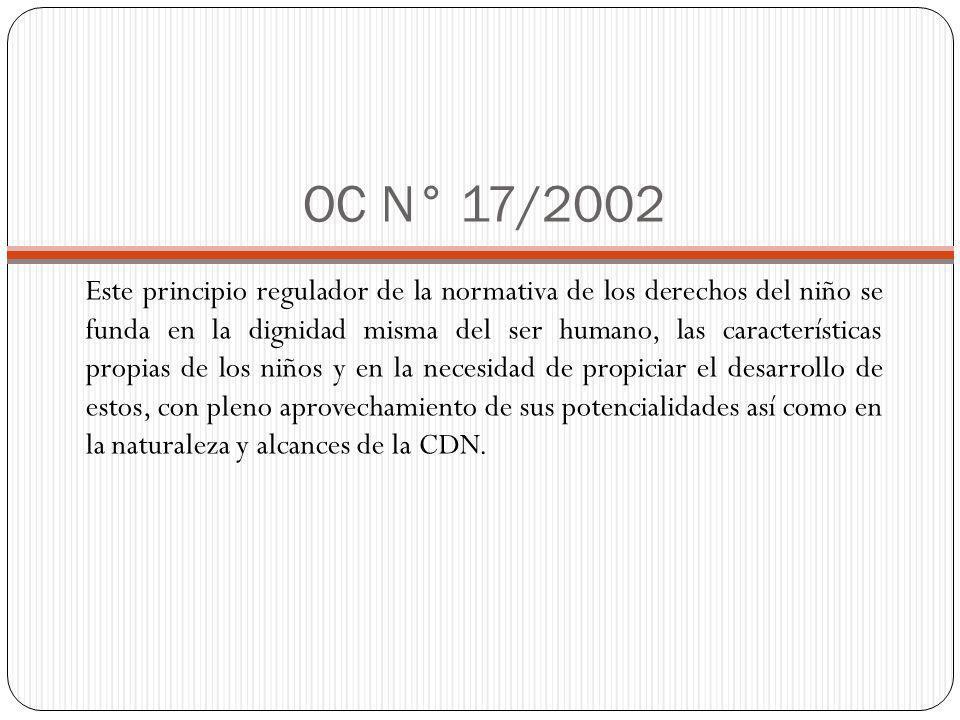 OC N° 17/2002 Este principio regulador de la normativa de los derechos del niño se funda en la dignidad misma del ser humano, las características propias de los niños y en la necesidad de propiciar el desarrollo de estos, con pleno aprovechamiento de sus potencialidades así como en la naturaleza y alcances de la CDN.