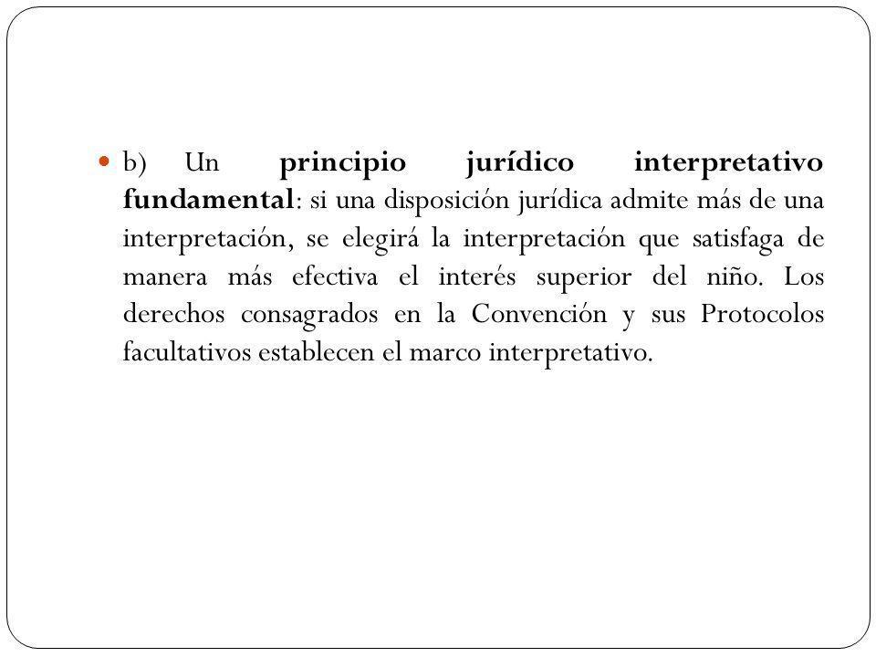 b)Un principio jurídico interpretativo fundamental: si una disposición jurídica admite más de una interpretación, se elegirá la interpretación que satisfaga de manera más efectiva el interés superior del niño.