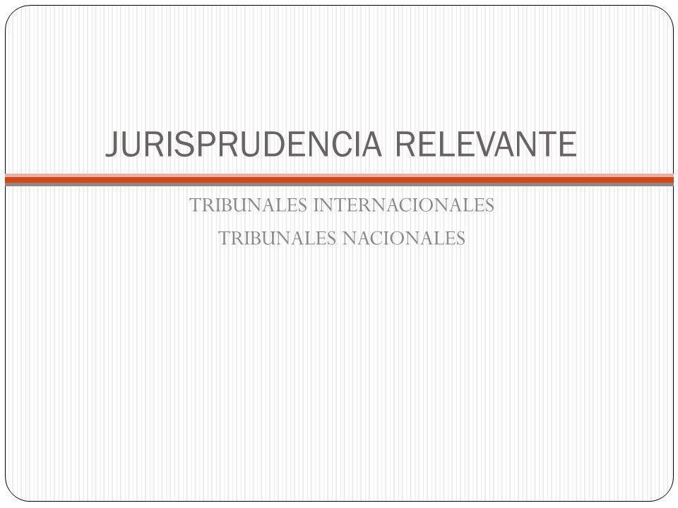 JURISPRUDENCIA RELEVANTE TRIBUNALES INTERNACIONALES TRIBUNALES NACIONALES
