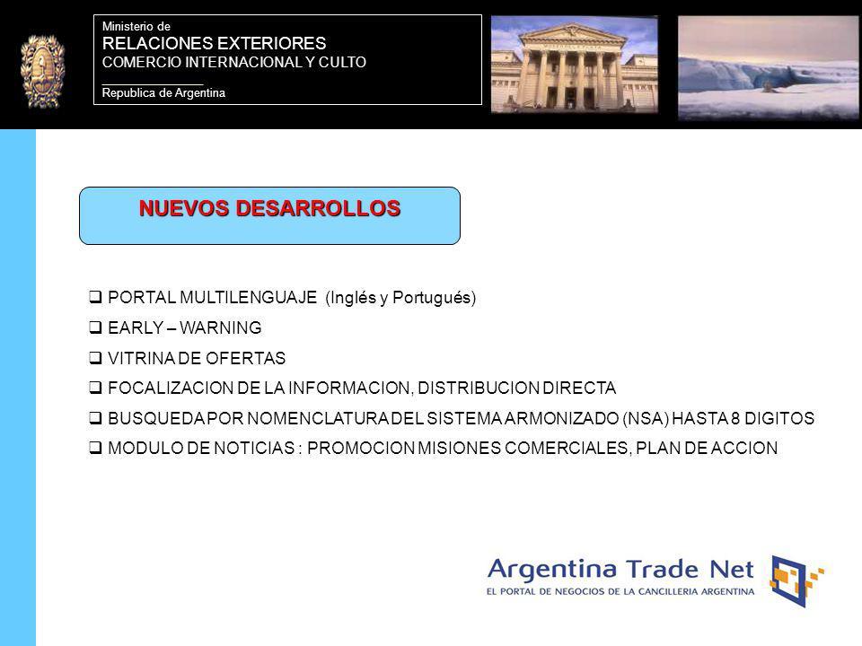 20 Ministerio de RELACIONES EXTERIORES COMERCIO INTERNACIONAL Y CULTO ________________ Republica de Argentina PORTAL MULTILENGUAJE (Inglés y Portugués) EARLY – WARNING VITRINA DE OFERTAS FOCALIZACION DE LA INFORMACION, DISTRIBUCION DIRECTA BUSQUEDA POR NOMENCLATURA DEL SISTEMA ARMONIZADO (NSA) HASTA 8 DIGITOS MODULO DE NOTICIAS : PROMOCION MISIONES COMERCIALES, PLAN DE ACCION NUEVOS DESARROLLOS