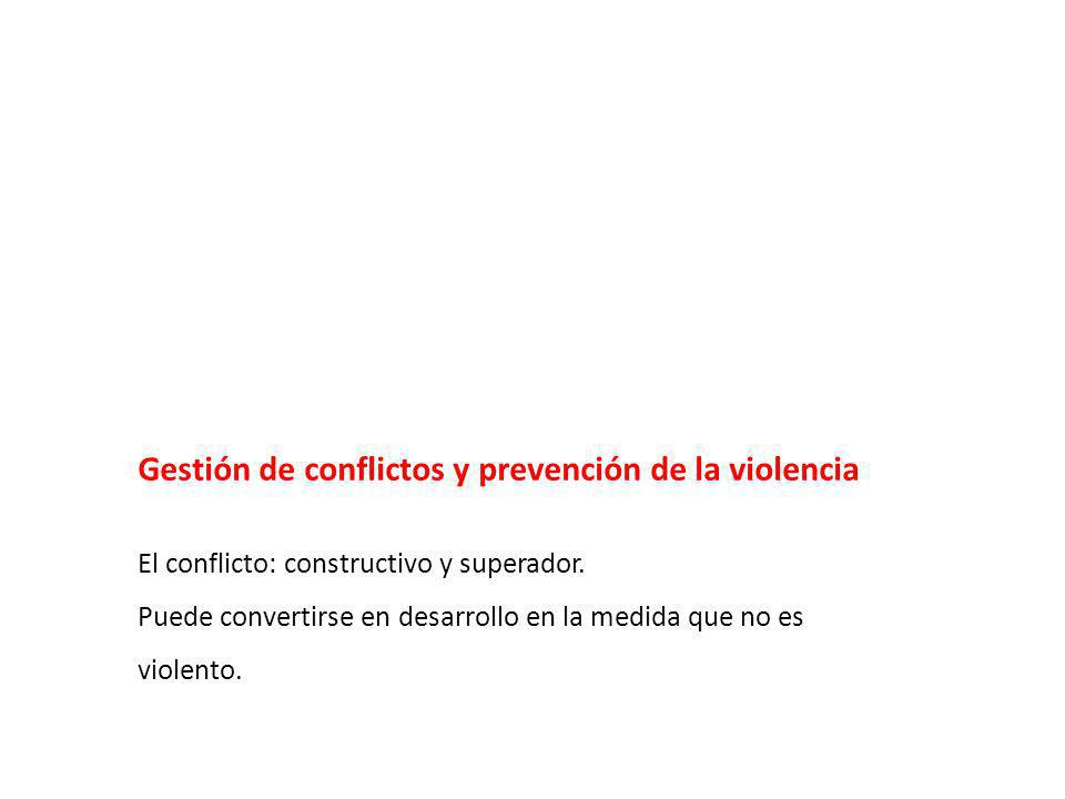 Gestión de conflictos y prevención de la violencia El conflicto: constructivo y superador. Puede convertirse en desarrollo en la medida que no es viol