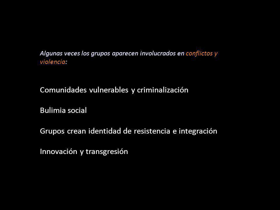 Algunas veces los grupos aparecen involucrados en conflictos y violencia: Comunidades vulnerables y criminalización Bulimia social Grupos crean identidad de resistencia e integración Innovación y transgresión