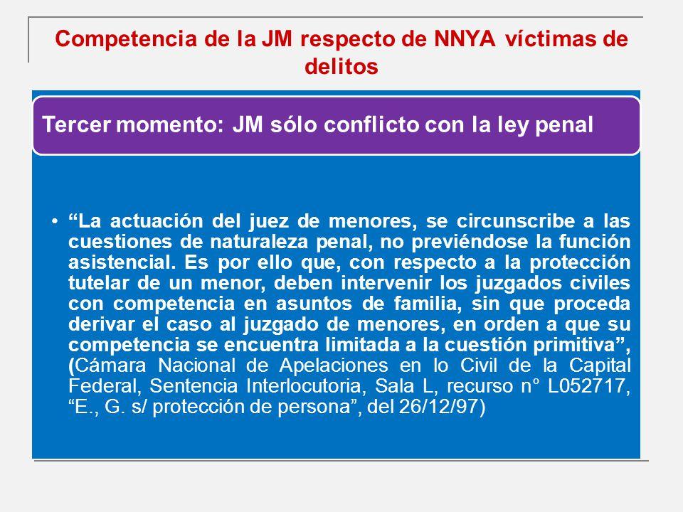 Competencia de la JM respecto de NNYA víctimas de delitos Tercer momento: JM sólo conflicto con la ley penal La actuación del juez de menores, se circunscribe a las cuestiones de naturaleza penal, no previéndose la función asistencial.