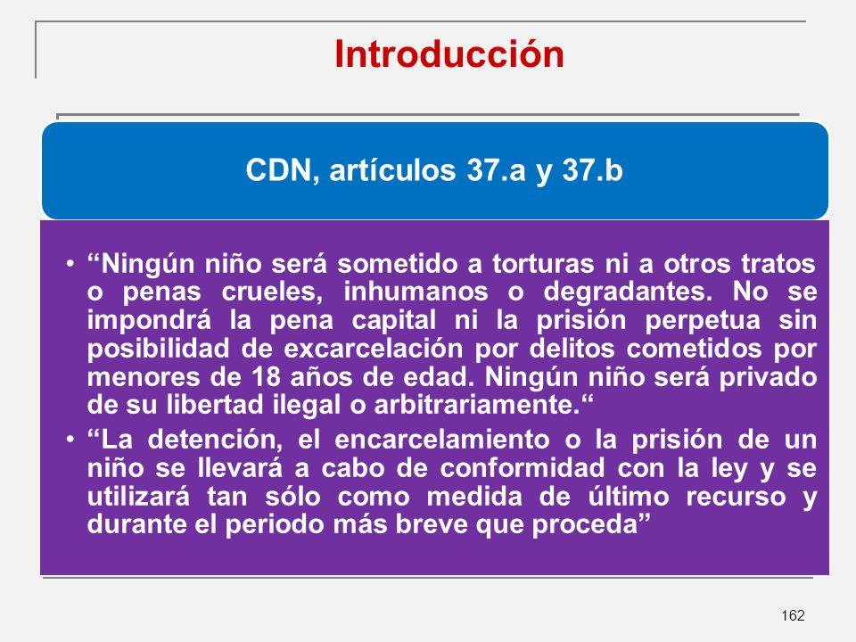 162 Introducción CDN, artículos 37.a y 37.b Ningún niño será sometido a torturas ni a otros tratos o penas crueles, inhumanos o degradantes.