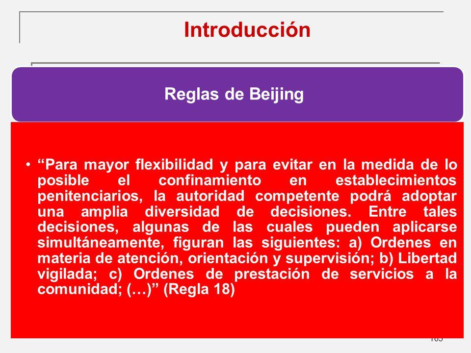 165 Introducción Reglas de Beijing Para mayor flexibilidad y para evitar en la medida de lo posible el confinamiento en establecimientos penitenciarios, la autoridad competente podrá adoptar una amplia diversidad de decisiones.