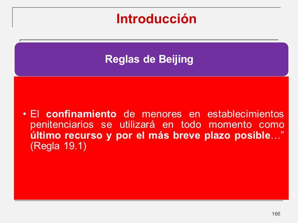 166 Introducción Reglas de Beijing El confinamiento de menores en establecimientos penitenciarios se utilizará en todo momento como último recurso y por el más breve plazo posible… (Regla 19.1)