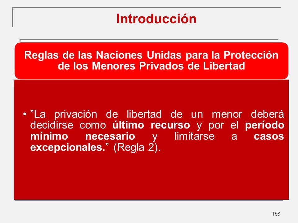 168 Introducción Reglas de las Naciones Unidas para la Protección de los Menores Privados de Libertad La privación de libertad de un menor deberá decidirse como último recurso y por el período mínimo necesario y limitarse a casos excepcionales.