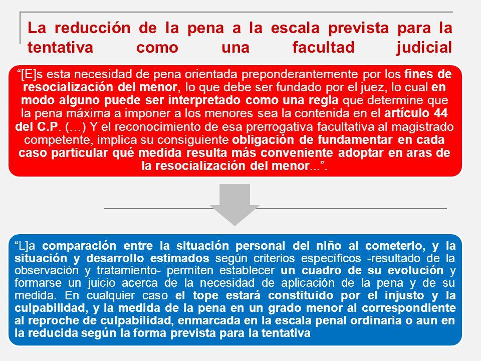 La reducción de la pena a la escala prevista para la tentativa como una facultad judicial 181 [E]s esta necesidad de pena orientada preponderantemente por los fines de resocialización del menor, lo que debe ser fundado por el juez, lo cual en modo alguno puede ser interpretado como una regla que determine que la pena máxima a imponer a los menores sea la contenida en el artículo 44 del C.P.