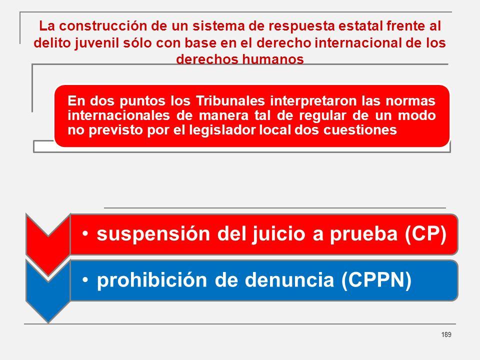 La construcción de un sistema de respuesta estatal frente al delito juvenil sólo con base en el derecho internacional de los derechos humanos 189 suspensión del juicio a prueba (CP)prohibición de denuncia (CPPN) En dos puntos los Tribunales interpretaron las normas internacionales de manera tal de regular de un modo no previsto por el legislador local dos cuestiones
