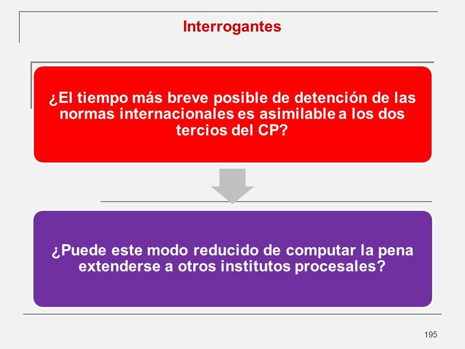 195 Interrogantes ¿El tiempo más breve posible de detención de las normas internacionales es asimilable a los dos tercios del CP.