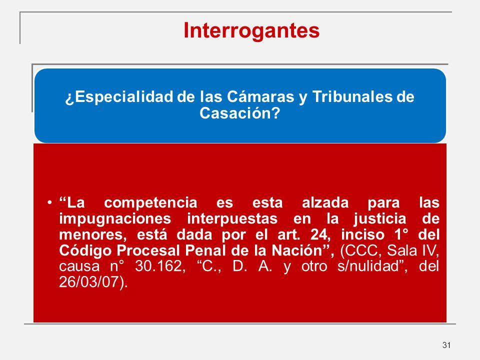 31 Interrogantes ¿Especialidad de las Cámaras y Tribunales de Casación.