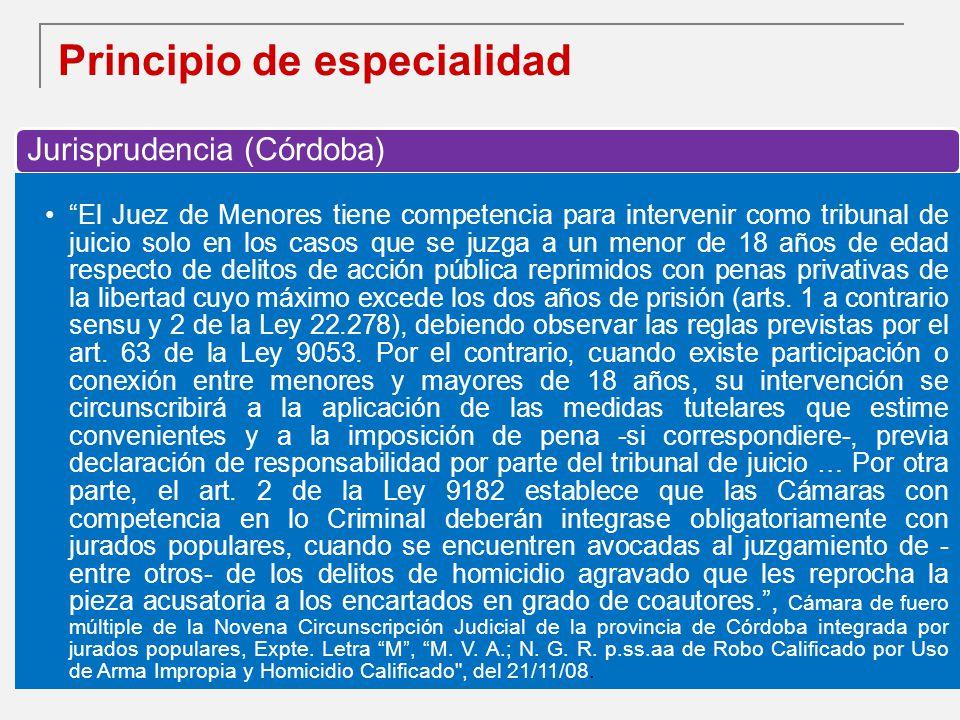 Principio de especialidad Jurisprudencia (Córdoba) El Juez de Menores tiene competencia para intervenir como tribunal de juicio solo en los casos que se juzga a un menor de 18 años de edad respecto de delitos de acción pública reprimidos con penas privativas de la libertad cuyo máximo excede los dos años de prisión (arts.