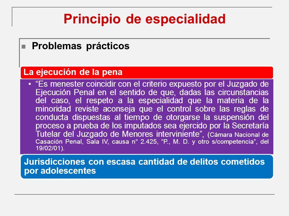 Principio de especialidad Problemas prácticos La ejecución de la pena Es menester coincidir con el criterio expuesto por el Juzgado de Ejecución Penal en el sentido de que, dadas las circunstancias del caso, el respeto a la especialidad que la materia de la minoridad reviste aconseja que el control sobre las reglas de conducta dispuestas al tiempo de otorgarse la suspensión del proceso a prueba de los imputados sea ejercido por la Secretaría Tutelar del Juzgado de Menores interviniente, ( Cámara Nacional de Casación Penal, Sala IV, causa n° 2.425, P., M.