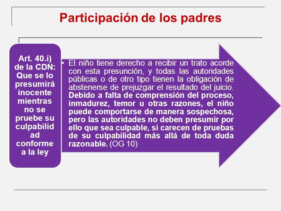 Participación de los padres El niño tiene derecho a recibir un trato acorde con esta presunción, y todas las autoridades públicas o de otro tipo tienen la obligación de abstenerse de prejuzgar el resultado del juicio.
