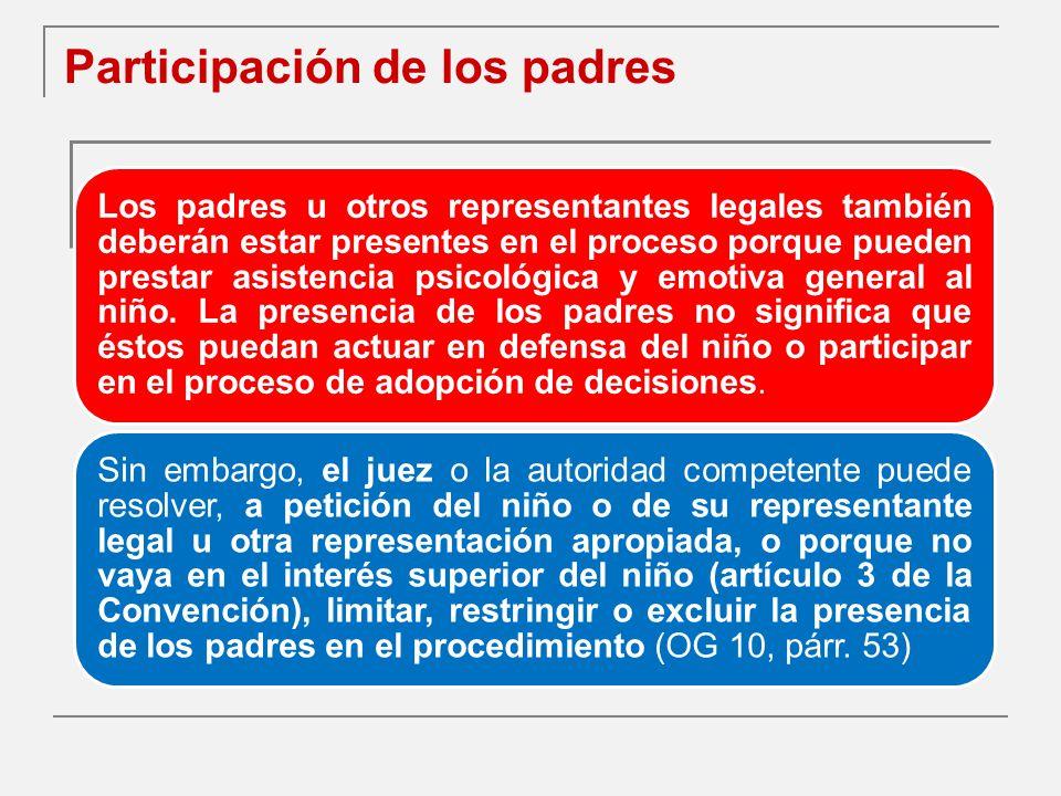 Participación de los padres Los padres u otros representantes legales también deberán estar presentes en el proceso porque pueden prestar asistencia psicológica y emotiva general al niño.
