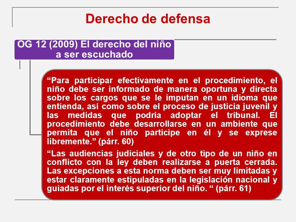 Derecho de defensa OG 12 (2009) El derecho del niño a ser escuchado Para participar efectivamente en el procedimiento, el niño debe ser informado de manera oportuna y directa sobre los cargos que se le imputan en un idioma que entienda, así como sobre el proceso de justicia juvenil y las medidas que podría adoptar el tribunal.