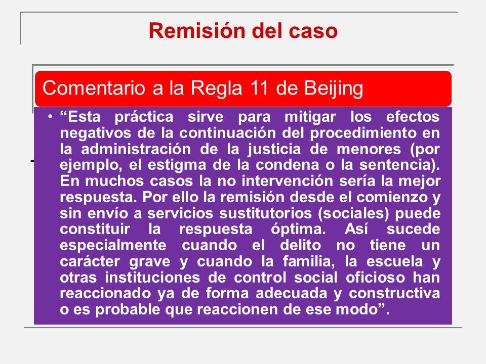 Remisión del caso - Comentario a la Regla 11 de Beijing Esta práctica sirve para mitigar los efectos negativos de la continuación del procedimiento en la administración de la justicia de menores (por ejemplo, el estigma de la condena o la sentencia).