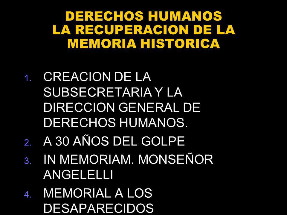 DERECHOS HUMANOS LA RECUPERACION DE LA MEMORIA HISTORICA 1. CREACION DE LA SUBSECRETARIA Y LA DIRECCION GENERAL DE DERECHOS HUMANOS. 2. A 30 AÑOS DEL
