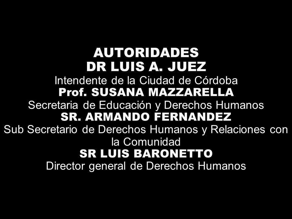 AUTORIDADES DR LUIS A. JUEZ Intendente de la Ciudad de Córdoba Prof. SUSANA MAZZARELLA Secretaria de Educación y Derechos Humanos SR. ARMANDO FERNANDE