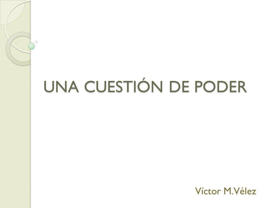 UNA CUESTIÓN DE PODER Víctor M. Vélez