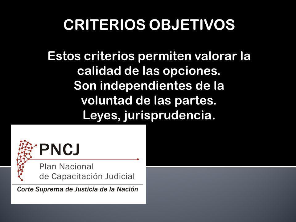 CRITERIOS OBJETIVOS Estos criterios permiten valorar la calidad de las opciones. Son independientes de la voluntad de las partes. Leyes, jurisprudenci