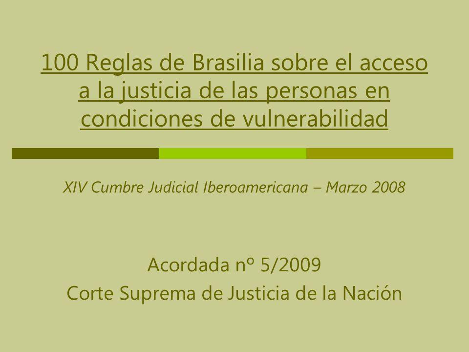 100 Reglas de Brasilia sobre el acceso a la justicia de las personas en condiciones de vulnerabilidad XIV Cumbre Judicial Iberoamericana – Marzo 2008 Acordada nº 5/2009 Corte Suprema de Justicia de la Nación