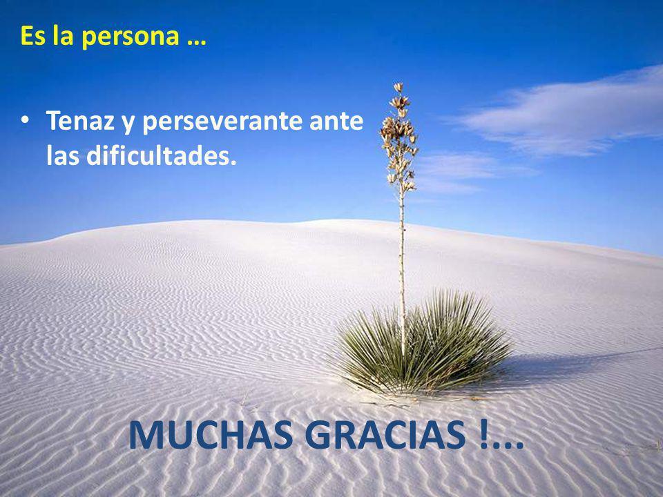 Es la persona … Tenaz y perseverante ante las dificultades. MUCHAS GRACIAS !...