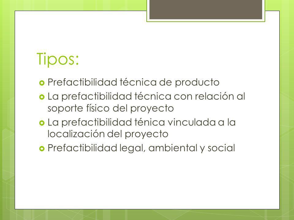 Tipos: Prefactibilidad técnica de producto La prefactibilidad técnica con relación al soporte físico del proyecto La prefactibilidad ténica vinculada a la localización del proyecto Prefactibilidad legal, ambiental y social