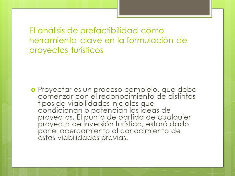 El análisis de prefactibilidad como herramienta clave en la formulación de proyectos turísticos Proyectar es un proceso complejo, que debe comenzar con el reconocimiento de distintos tipos de viabilidades iniciales que condicionan o potencian las ideas de proyectos.