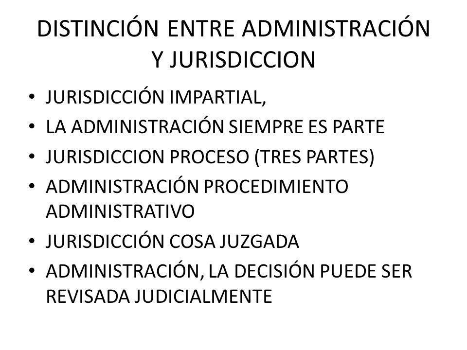 DISTINCIÓN ENTRE ADMINISTRACIÓN Y JURISDICCION JURISDICCIÓN IMPARTIAL, LA ADMINISTRACIÓN SIEMPRE ES PARTE JURISDICCION PROCESO (TRES PARTES) ADMINISTR